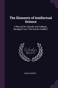 The Elements of Intellectual Science: A Manual for Schools and Colleges. Abridged From 'The Human Intellect', Noah Porter обложка-превью