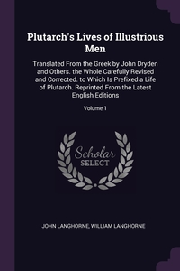 Plutarch's Lives of Illustrious Men: Translated From the Greek by John Dryden and Others. the Whole Carefully Revised and Corrected. to Which Is Prefixed a Life of Plutarch. Reprinted From the Latest English Editions; Volume 1, John Langhorne, William Langhorne обложка-превью