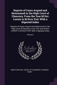Reports of Cases Argued and Determined in the High Court of Chancery, From the Year M Dcc Lxxxix to M Dccc Xvii: With a Digested Index: Reports Of Cases Argued And Determined In The High Court Of Chancery, From The Year M DCC LXXXIX To M DCCC XVII: With A, Great Britain. Court of Chancery, Francis Vesey обложка-превью