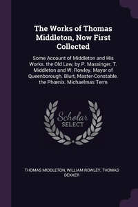 The Works of Thomas Middleton, Now First Collected: Some Account of Middleton and His Works. the Old Law, by P. Massinger, T. Middleton and W. Rowley. Mayor of Queenborough. Blurt, Master-Constable. the Phœnix. Michaelmas Term, Thomas Middleton, William Rowley, Thomas Dekker обложка-превью