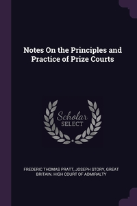 Notes On the Principles and Practice of Prize Courts, Frederic Thomas Pratt, Joseph Story, Great Britain. High Court of Admiralty обложка-превью
