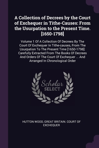 A Collection of Decrees by the Court of Exchequer in Tithe-Causes: From the Usurpation to the Present Time. [1650-1798]: Volume 1 Of A Collection Of Decrees By The Court Of Exchequer In Tithe-causes, From The Usurpation To The Present Time [1650-1798]: Ca, Hutton Wood, Great Britain. Court of Exchequer обложка-превью