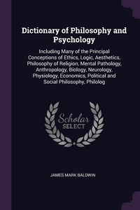 Dictionary of Philosophy and Psychology: Including Many of the Principal Conceptions of Ethics, Logic, Aesthetics, Philosophy of Religion, Mental Pathology, Anthropology, Biology, Neurology, Physiology, Economics, Political and Social Philosophy, Philolog, James Mark Baldwin обложка-превью