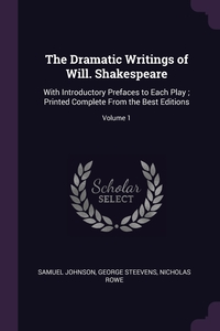 The Dramatic Writings of Will. Shakespeare: With Introductory Prefaces to Each Play ; Printed Complete From the Best Editions; Volume 1, Samuel Johnson, George Steevens, Nicholas Rowe обложка-превью
