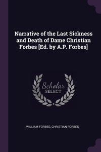 Narrative of the Last Sickness and Death of Dame Christian Forbes [Ed. by A.P. Forbes], William Forbes, Christian Forbes обложка-превью