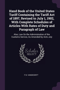 Hand Book of the United States Tariff Containing the Tariff Act of 1897, Revised to July 1, 1902, With Complete Schedules of Articles With Rates of Duty and Paragraph of Law: Also, Law On the Administration of the Customs Service, As Amended by Acts July, F B. Vandegrift обложка-превью