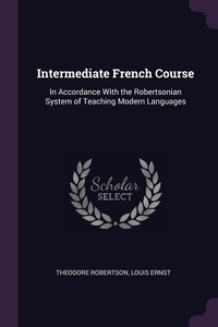 Intermediate French Course: In Accordance With the Robertsonian System of Teaching Modern Languages, Theodore Robertson, Louis Ernst обложка-превью