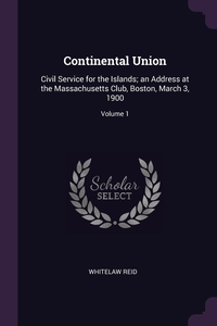 Continental Union: Civil Service for the Islands; an Address at the Massachusetts Club, Boston, March 3, 1900; Volume 1, Whitelaw Reid обложка-превью
