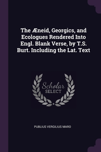 The Æneid, Georgics, and Ecologues Rendered Into Engl. Blank Verse, by T.S. Burt. Including the Lat. Text, Publius Vergilius Maro обложка-превью
