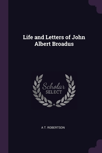 Life and Letters of John Albert Broadus, A T. Robertson обложка-превью