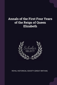 Annals of the First Four Years of the Reign of Queen Elizabeth, Royal Historical Society (Great Britain) обложка-превью