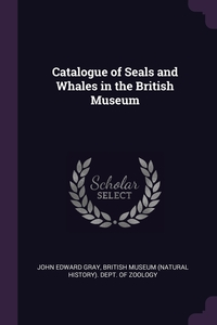 Catalogue of Seals and Whales in the British Museum, John Edward Gray, British Museum (Natural History). Dept. обложка-превью