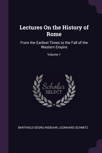 Lectures On the History of Rome: From the Earliest Times to the Fall of the Western Empire; Volume 1, Barthold Georg Niebuhr, Leonhard Schmitz обложка-превью