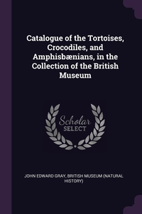 Catalogue of the Tortoises, Crocodiles, and Amphisbænians, in the Collection of the British Museum, John Edward Gray, British Museum (Natural History) обложка-превью