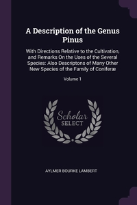 A Description of the Genus Pinus: With Directions Relative to the Cultivation, and Remarks On the Uses of the Several Species: Also Descriptons of Many Other New Species of the Family of Coniferæ; Volume 1, Aylmer Bourke Lambert обложка-превью
