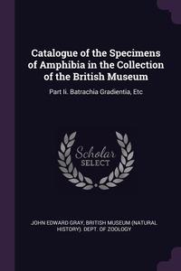 Catalogue of the Specimens of Amphibia in the Collection of the British Museum: Part Ii. Batrachia Gradientia, Etc, John Edward Gray, British Museum (Natural History). Dept. обложка-превью