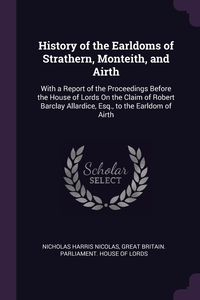 History of the Earldoms of Strathern, Monteith, and Airth: With a Report of the Proceedings Before the House of Lords On the Claim of Robert Barclay Allardice, Esq., to the Earldom of Airth, Nicholas Harris Nicolas, Great Britain. Parliament. House of Lord обложка-превью