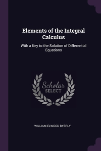 Elements of the Integral Calculus: With a Key to the Solution of Differential Equations, William Elwood Byerly обложка-превью