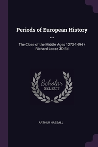Periods of European History ...: The Close of the Middle Ages 1273-1494 / Richard Loose 3D Ed, Arthur Hassall обложка-превью