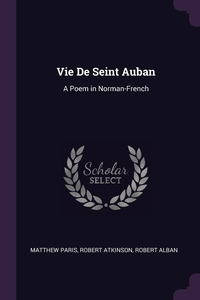 Vie De Seint Auban: A Poem in Norman-French, Matthew Paris, Robert Atkinson, Robert Alban обложка-превью