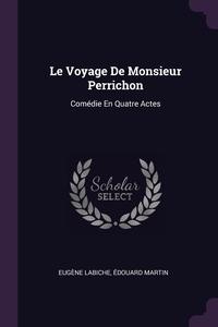 Le Voyage De Monsieur Perrichon: Comédie En Quatre Actes, Eugene Labiche, Edouard Martin обложка-превью