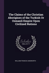 The Claims of the Christian Aborigines of the Turkish Or Osmanli Empire Upon Civilized Nations, William Francis Ainsworth обложка-превью