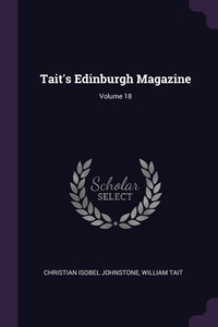Tait's Edinburgh Magazine; Volume 18, Christian Isobel Johnstone, William Tait обложка-превью
