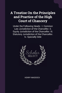 A Treatise On the Principles and Practice of the High Court of Chancery: Under the Following Heads : I. Common Law Jurisdiction of the Chancellor. Ii. Equity Jurisdiction of the Chancellor. Iii. Statutory Jurisdiction of the Chancellor. Iv. Specially Dele, Henry Maddock обложка-превью