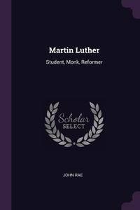 Martin Luther: Student, Monk, Reformer, John Rae обложка-превью