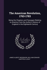 The American Revolution, 1763-1783: Being the Chapters and Passages Relating to America From the Author's History of England in the Eighteenth Century, James Albert Woodburn, William Edward Hartpole Lecky обложка-превью