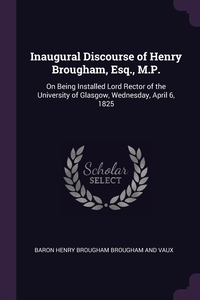 Inaugural Discourse of Henry Brougham, Esq., M.P.: On Being Installed Lord Rector of the University of Glasgow, Wednesday, April 6, 1825, Baron Henry Brougham Brougham And Vaux обложка-превью