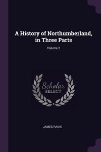 A History of Northumberland, in Three Parts; Volume 3, James Raine обложка-превью