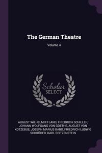 The German Theatre; Volume 4, August Wilhelm Iffland, Schiller Friedrich, Johann Wolfgang Von Goethe обложка-превью