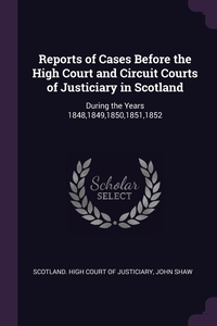 Reports of Cases Before the High Court and Circuit Courts of Justiciary in Scotland: During the Years 1848,1849,1850,1851,1852, Scotland. High Court of Justiciary, John Shaw обложка-превью