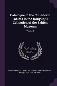 Catalogue of the Cuneiform Tablets in the Kouyunjik Collection of the British Museum; Volume 1, British Museum. Dept. of Egyptian and As, Carl Bezold обложка-превью