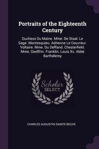Portraits of the Eighteenth Century: Duchess Du Maine. Mme. De Staal. Le Sage. Montesquieu. Adrienne Le Couvreur. Voltaire. Mme. Du Deffand. Chesterfield. Mme. Geoffrin. Franklin. Louis Xv. Abbé Barthélemy, Charles Augustin Sainte-Beuve обложка-превью