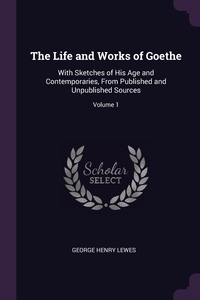 The Life and Works of Goethe: With Sketches of His Age and Contemporaries, From Published and Unpublished Sources; Volume 1, George Henry Lewes обложка-превью
