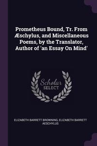 Prometheus Bound, Tr. From Æschylus, and Miscellaneous Poems, by the Translator, Author of 'an Essay On Mind', Elizabeth Barrett Browning, Elizabeth Barrett Aeschylus обложка-превью