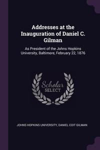 Addresses at the Inauguration of Daniel C. Gilman: As President of the Johns Hopkins University, Baltimore, February 22, 1876, Johns Hopkins University, Daniel Coit Gilman обложка-превью