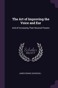 The Art of Improving the Voice and Ear: And of Increasing Their Musical Powers, James Rennie обложка-превью