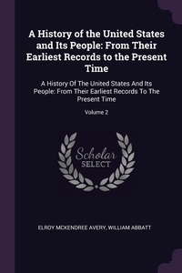 A History of the United States and Its People: From Their Earliest Records to the Present Time: A History Of The United States And Its People: From Their Earliest Records To The Present Time; Volume 2, Elroy McKendree Avery, William Abbatt обложка-превью