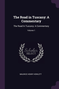 The Road in Tuscany: A Commentary: The Road In Tuscany: A Commentary; Volume 1, Maurice Henry Hewlett обложка-превью