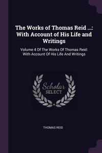 The Works of Thomas Reid ...: With Account of His Life and Writings: Volume 4 Of The Works Of Thomas Reid: With Account Of His Life And Writings, Thomas Reid обложка-превью