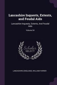 Lancashire Inquests, Extents, and Feudal Aids: Lancashire Inquests, Extents, And Feudal Aids; Volume 54, Lancashire, WILLIAM FARRER обложка-превью