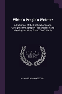White's People's Webster: A Dictionary of the English Language, Giving the Orthography, Pronunciation and Meanings of More Than 37,000 Words, M White, Noah Webster обложка-превью
