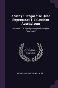 Aeschyli Tragoediae Quae Supersunt: (T. 1) Lexicon Aeschyleum: Volume 3 Of Aeschyli Tragoediae Quae Supersunt, Aeschylus, August Wellauer обложка-превью