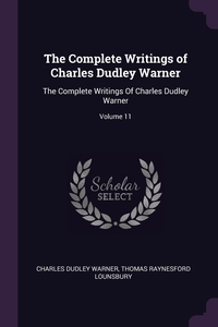 The Complete Writings of Charles Dudley Warner: The Complete Writings Of Charles Dudley Warner; Volume 11, Charles Dudley Warner, Thomas Raynesford Lounsbury обложка-превью