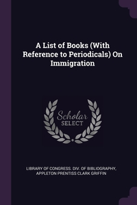 A List of Books (With Reference to Periodicals) On Immigration, Library Of Congress. Div. Of Bibliograph, Appleton Prentiss Clark Griffin обложка-превью