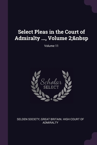 Select Pleas in the Court of Admiralty ..., Volume 2; Volume 11, Selden Society, Great Britain. High Court of Admiralty обложка-превью