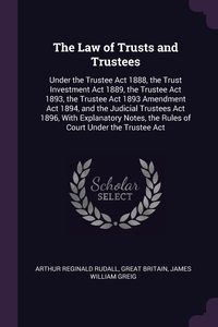 The Law of Trusts and Trustees: Under the Trustee Act 1888, the Trust Investment Act 1889, the Trustee Act 1893, the Trustee Act 1893 Amendment Act 1894, and the Judicial Trustees Act 1896, With Explanatory Notes, the Rules of Court Under the Trustee Act, Arthur Reginald Rudall, Great Britain, James William Greig обложка-превью